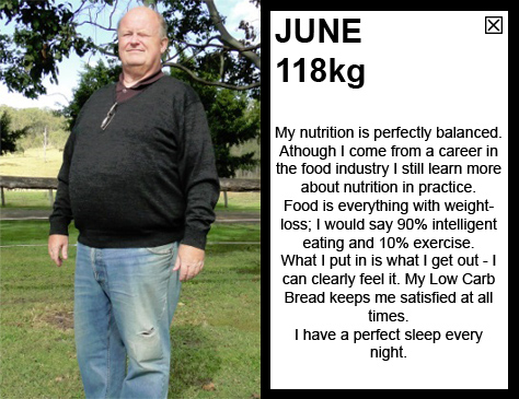 JUNE 118kg My nutrition is perfectly balanced. Athough I come from a career in the fod industry I still learn more about nutrition in practice. Food is everything with weightloss; I would say 90% inteligent eating and 10% exercise. What I put in is what I get out - I can clearly feel it. My Low Carb Bread keeps me satisfied at all times. I have a perfect sleep every night.