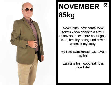 NOVEMBER 85kg New Shirts, new pants, new jackets - now down to a size L. I know so much more about good food, healthy eating and how it works in my body. Eating is life - good eating is good life!