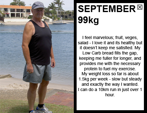 SEPTEMBER 99kg I feel marvelous; fruit, veges, salad - I love it! My weight loss so far is about 1.5kg per week - slow but steady and exactly the way I wanted. I am addicted to movement; I love to be outside and moving. I can do a 10km run in 1 hour and 10 minutes.